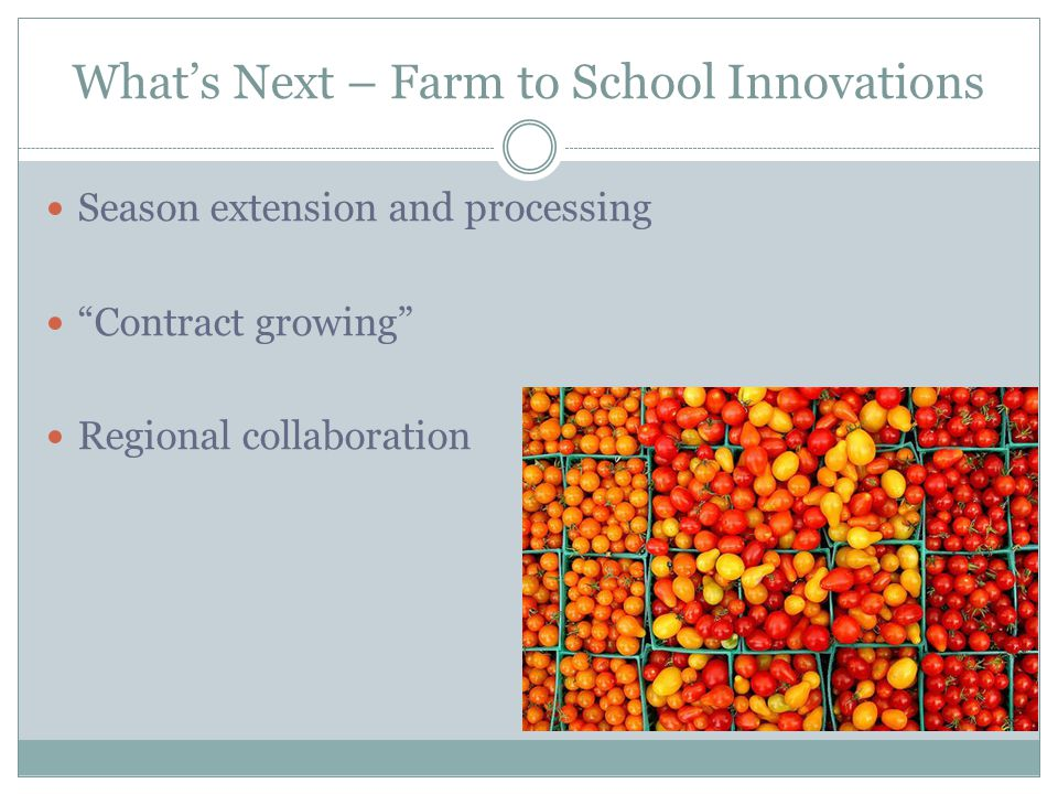 What's Next – Farm to School Innovations Season extension and processing Contract growing Regional collaboration