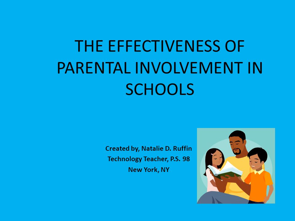 THE EFFECTIVENESS OF PARENTAL INVOLVEMENT IN SCHOOLS Created by, Natalie D. Ruffin Technology Teacher, P.S. 98 New York, NY