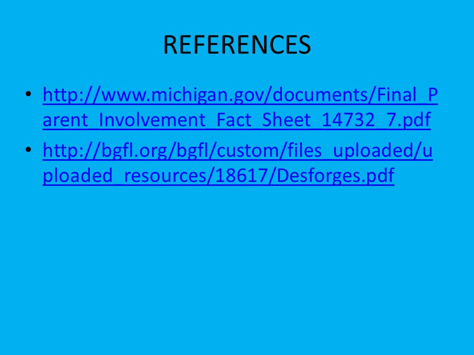 REFERENCES http://www.michigan.gov/documents/Final_P arent_Involvement_Fact_Sheet_14732_7.pdf http://www.michigan.gov/documents/Final_P arent_Involvement_Fact_Sheet_14732_7.pdf http://bgfl.org/bgfl/custom/files_uploaded/u ploaded_resources/18617/Desforges.pdf http://bgfl.org/bgfl/custom/files_uploaded/u ploaded_resources/18617/Desforges.pdf