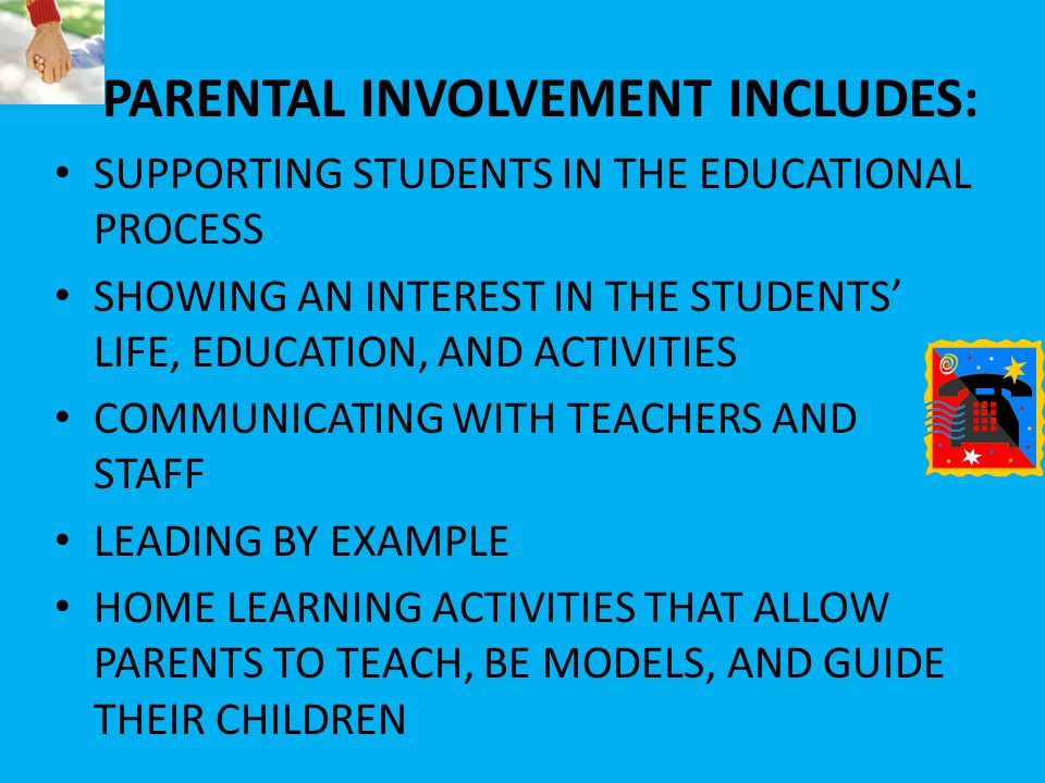 PARENTAL INVOLVEMENT INCLUDES: SUPPORTING STUDENTS IN THE EDUCATIONAL PROCESS SHOWING AN INTEREST IN THE STUDENTS' LIFE, EDUCATION, AND ACTIVITIES COMMUNICATING WITH TEACHERS AND STAFF LEADING BY EXAMPLE HOME LEARNING ACTIVITIES THAT ALLOW PARENTS TO TEACH, BE MODELS, AND GUIDE THEIR CHILDREN