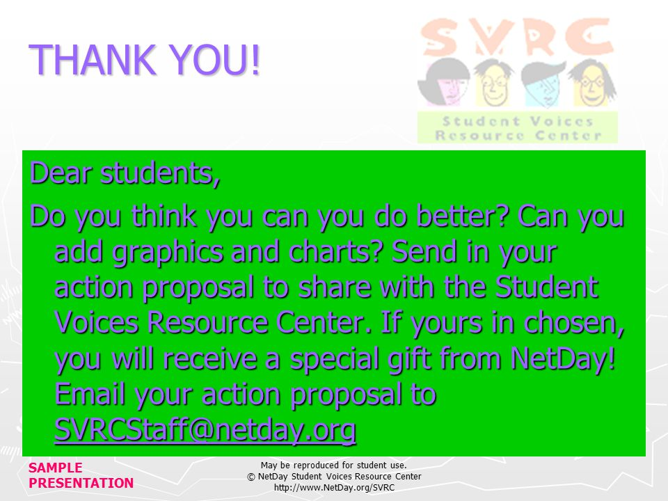 SAMPLE PRESENTATION May be reproduced for student use. © NetDay Student Voices Resource Center http://www.NetDay.org/SVRC THANK YOU! Dear students, Do