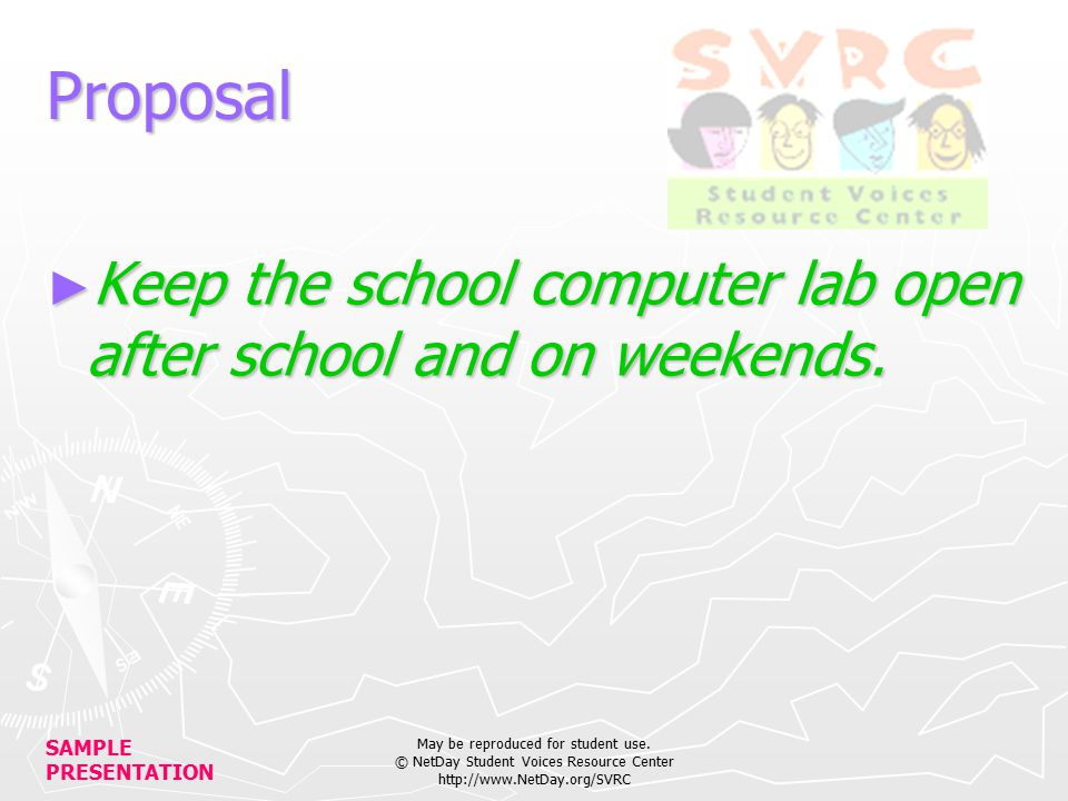 SAMPLE PRESENTATION May be reproduced for student use. © NetDay Student Voices Resource Center http://www.NetDay.org/SVRC Proposal ► Keep the school c