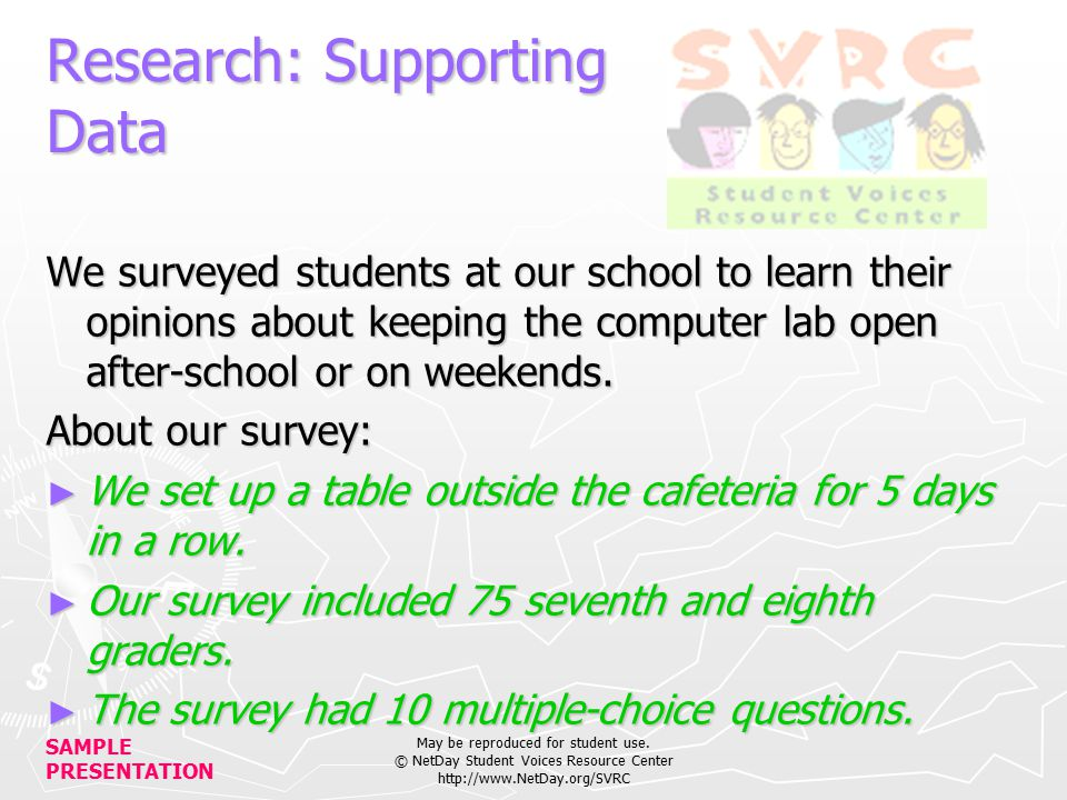 SAMPLE PRESENTATION May be reproduced for student use. © NetDay Student Voices Resource Center http://www.NetDay.org/SVRC Research: Supporting Data We