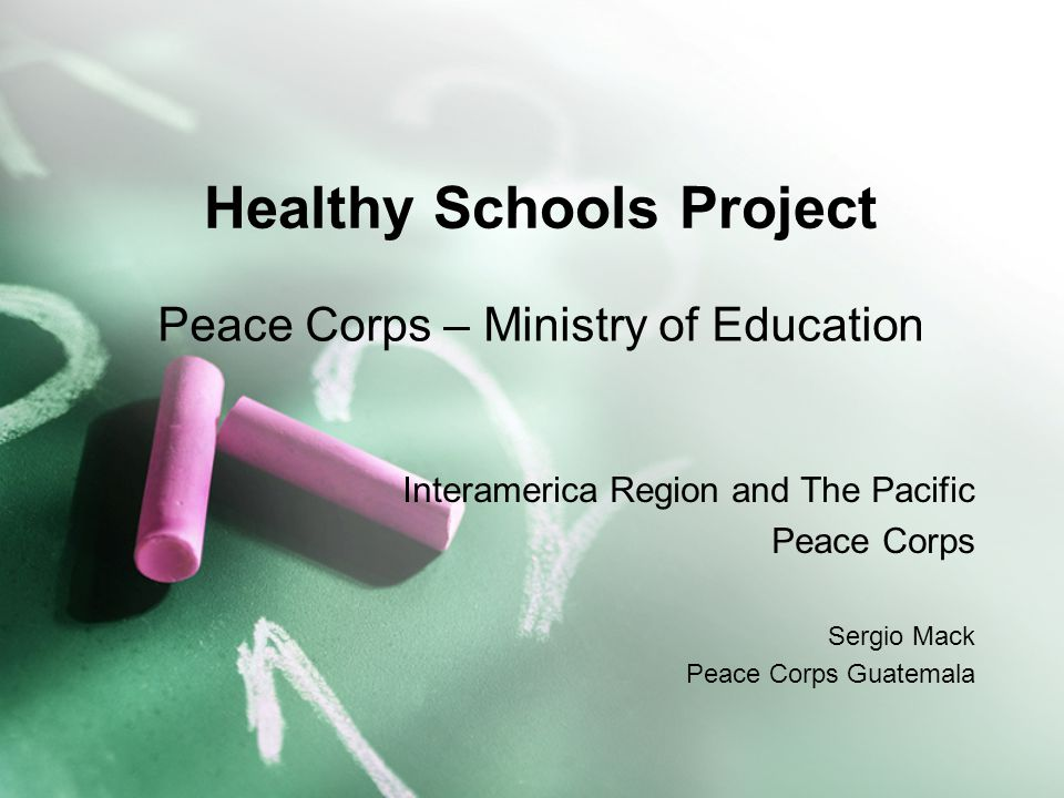 Healthy Schools Project Peace Corps – Ministry of Education Interamerica Region and The Pacific Peace Corps Sergio Mack Peace Corps Guatemala