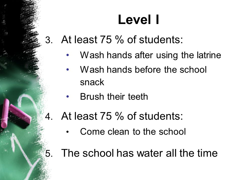 3. At least 75 % of students: Wash hands after using the latrine Wash hands before the school snack Brush their teeth 4. At least 75 % of students: Co