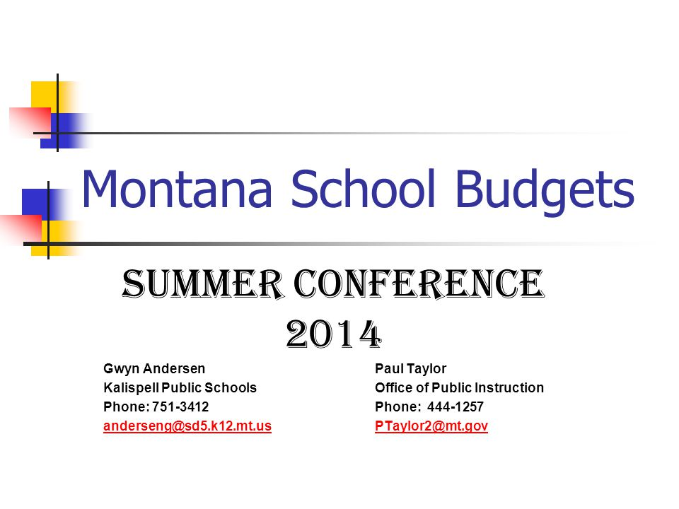 Montana School Budgets Summer conference 2014 Gwyn Andersen Paul Taylor Kalispell Public SchoolsOffice of Public Instruction Phone: 751-3412Phone: 444-1257 anderseng@sd5.k12.mt.usPTaylor2@mt.gov