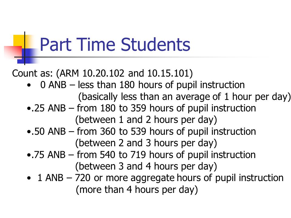 Part Time Students Count as: (ARM 10.20.102 and 10.15.101) 0 ANB – less than 180 hours of pupil instruction (basically less than an average of 1 hour per day).25 ANB – from 180 to 359 hours of pupil instruction (between 1 and 2 hours per day).50 ANB – from 360 to 539 hours of pupil instruction (between 2 and 3 hours per day).75 ANB – from 540 to 719 hours of pupil instruction (between 3 and 4 hours per day) 1 ANB – 720 or more aggregate hours of pupil instruction (more than 4 hours per day)