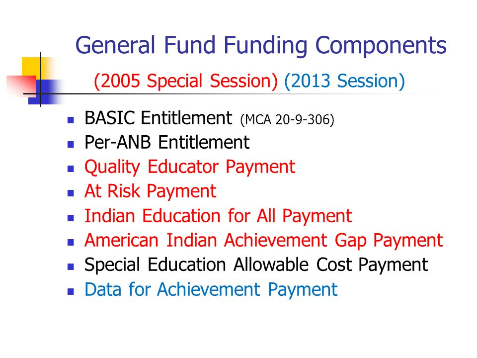General Fund Funding Components (2005 Special Session) (2013 Session) BASIC Entitlement (MCA 20-9-306) Per-ANB Entitlement Quality Educator Payment At Risk Payment Indian Education for All Payment American Indian Achievement Gap Payment Special Education Allowable Cost Payment Data for Achievement Payment