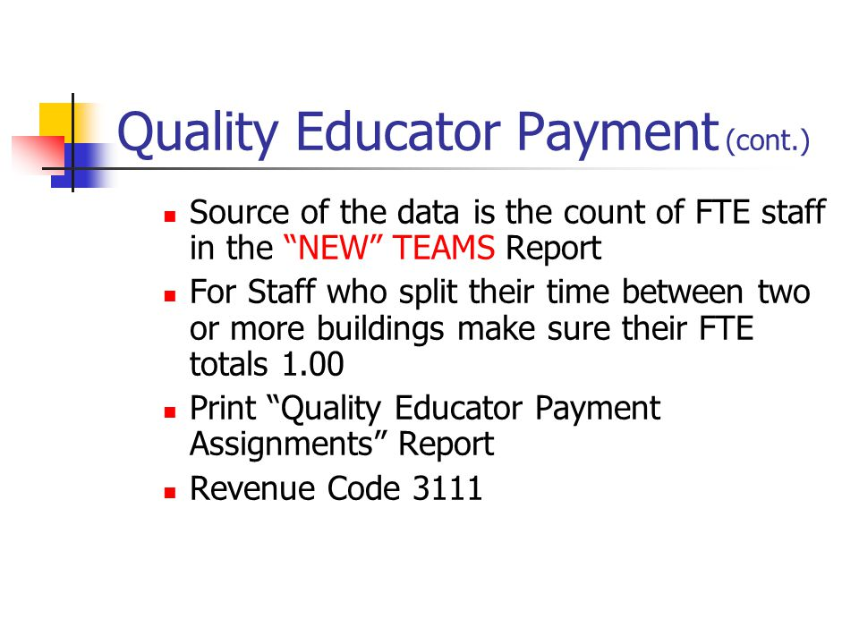 Quality Educator Payment (cont.) Source of the data is the count of FTE staff in the NEW TEAMS Report For Staff who split their time between two or more buildings make sure their FTE totals 1.00 Print Quality Educator Payment Assignments Report Revenue Code 3111
