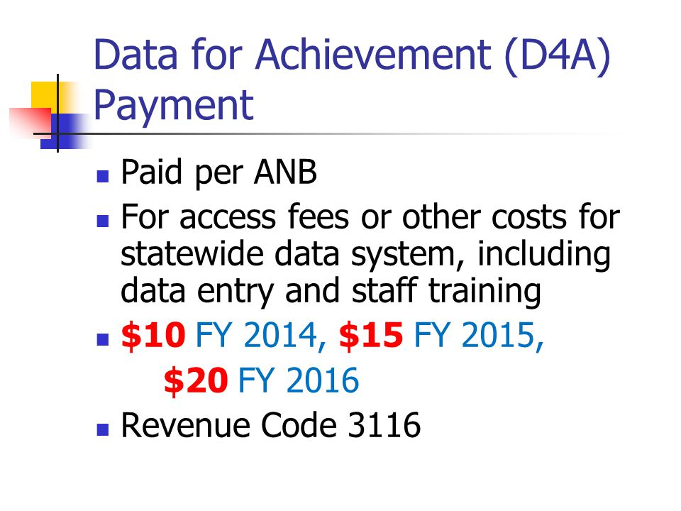 Data for Achievement (D4A) Payment Paid per ANB For access fees or other costs for statewide data system, including data entry and staff training $10 FY 2014, $15 FY 2015, $20 FY 2016 Revenue Code 3116