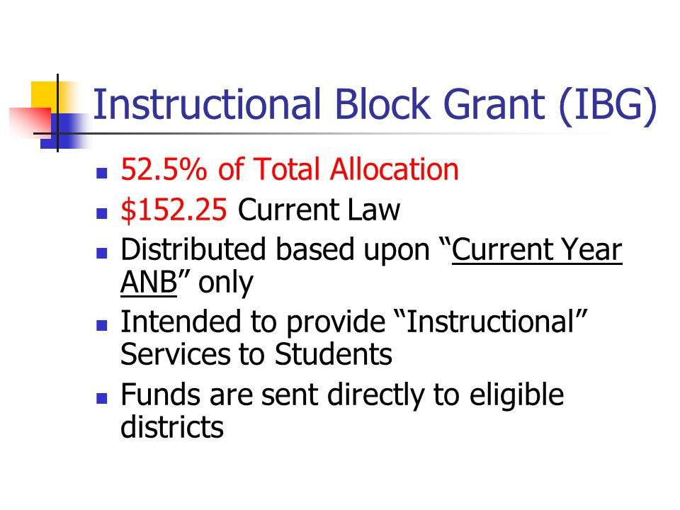 "Instructional Block Grant (IBG) 52.5% of Total Allocation $152.25 Current Law Distributed based upon ""Current Year ANB"" only Intended to provide ""Inst"