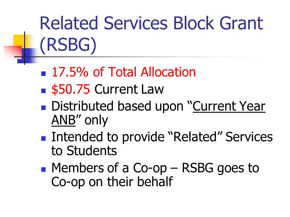 "Related Services Block Grant (RSBG) 17.5% of Total Allocation $50.75 Current Law Distributed based upon ""Current Year ANB"" only Intended to provide ""R"