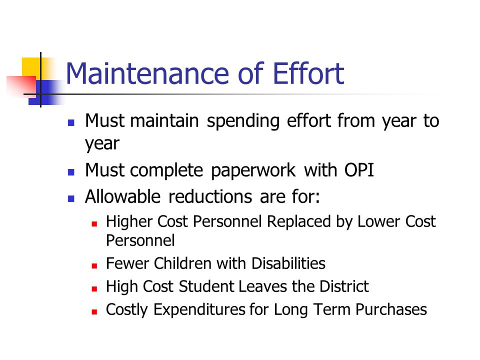 Maintenance of Effort Must maintain spending effort from year to year Must complete paperwork with OPI Allowable reductions are for: Higher Cost Personnel Replaced by Lower Cost Personnel Fewer Children with Disabilities High Cost Student Leaves the District Costly Expenditures for Long Term Purchases