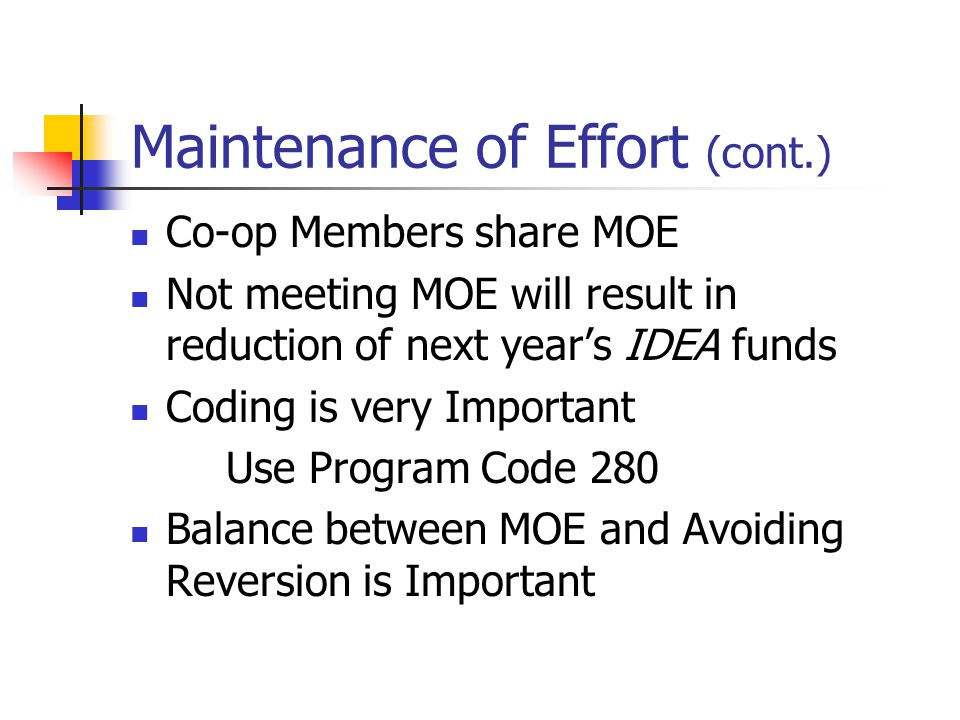 Maintenance of Effort (cont.) Co-op Members share MOE Not meeting MOE will result in reduction of next year's IDEA funds Coding is very Important Use Program Code 280 Balance between MOE and Avoiding Reversion is Important