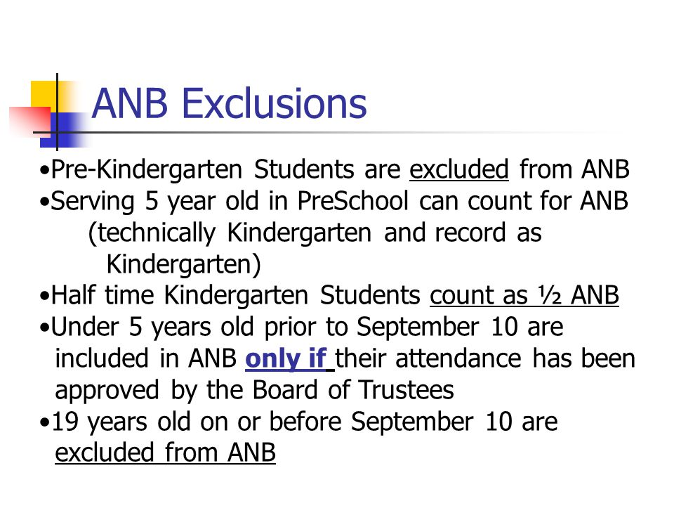 ANB Exclusions Pre-Kindergarten Students are excluded from ANB Serving 5 year old in PreSchool can count for ANB (technically Kindergarten and record as Kindergarten) Half time Kindergarten Students count as ½ ANB Under 5 years old prior to September 10 are included in ANB only if their attendance has been approved by the Board of Trustees 19 years old on or before September 10 are excluded from ANB