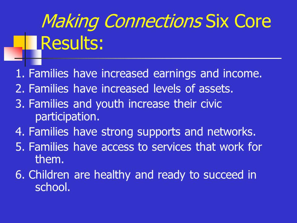 Making Connections Six Core Results: 1. Families have increased earnings and income.