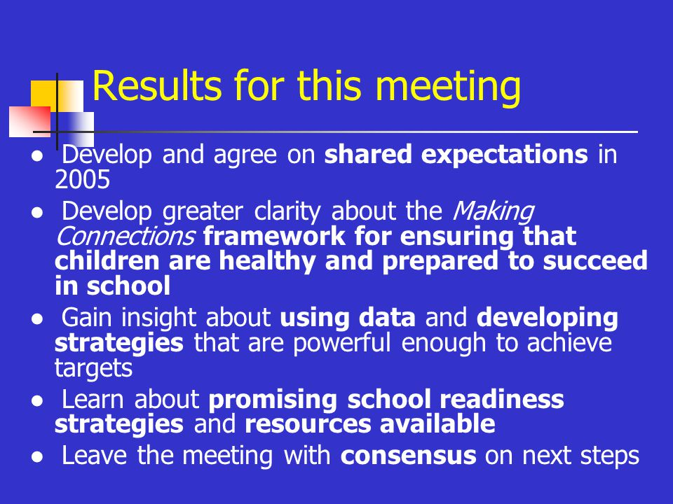 Results for this meeting ● Develop and agree on shared expectations in 2005 ● Develop greater clarity about the Making Connections framework for ensuring that children are healthy and prepared to succeed in school ● Gain insight about using data and developing strategies that are powerful enough to achieve targets ● Learn about promising school readiness strategies and resources available ● Leave the meeting with consensus on next steps