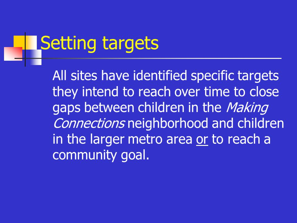 Setting targets All sites have identified specific targets they intend to reach over time to close gaps between children in the Making Connections neighborhood and children in the larger metro area or to reach a community goal.