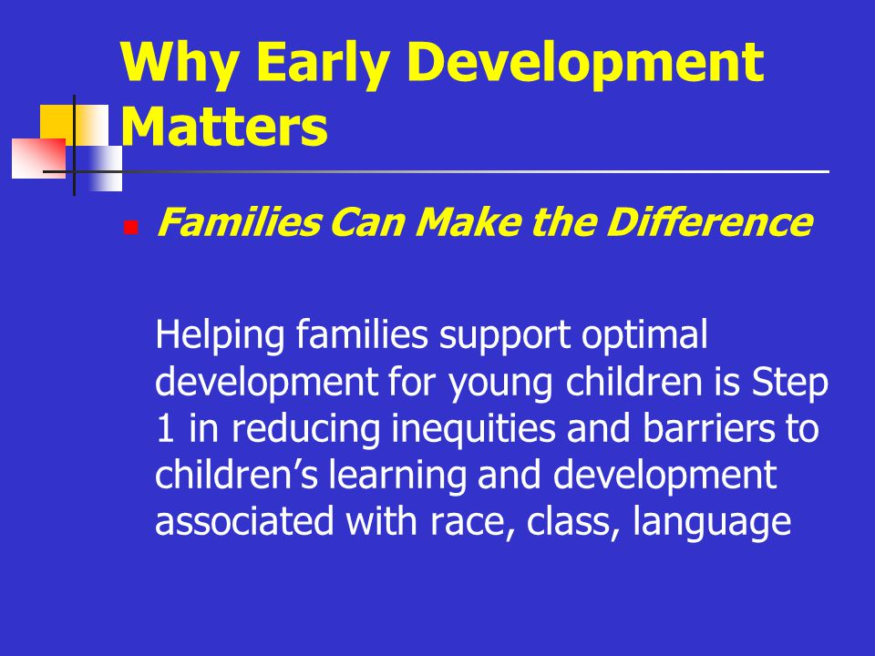 Why Early Development Matters Families Can Make the Difference Helping families support optimal development for young children is Step 1 in reducing inequities and barriers to children's learning and development associated with race, class, language