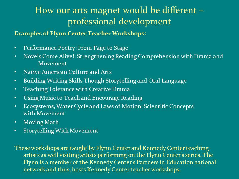 How our arts magnet would be different – professional development Examples of Flynn Center Teacher Workshops: Performance Poetry: From Page to Stage Novels Come Alive!: Strengthening Reading Comprehension with Drama and Movement Native American Culture and Arts Building Writing Skills Though Storytelling and Oral Language Teaching Tolerance with Creative Drama Using Music to Teach and Encourage Reading Ecosystems, Water Cycle and Laws of Motion: Scientific Concepts with Movement Moving Math Storytelling With Movement These workshops are taught by Flynn Center and Kennedy Center teaching artists as well visiting artists performing on the Flynn Center s series.
