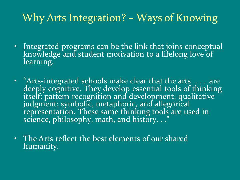 Why Arts Integration? – Ways of Knowing Integrated programs can be the link that joins conceptual knowledge and student motivation to a lifelong love