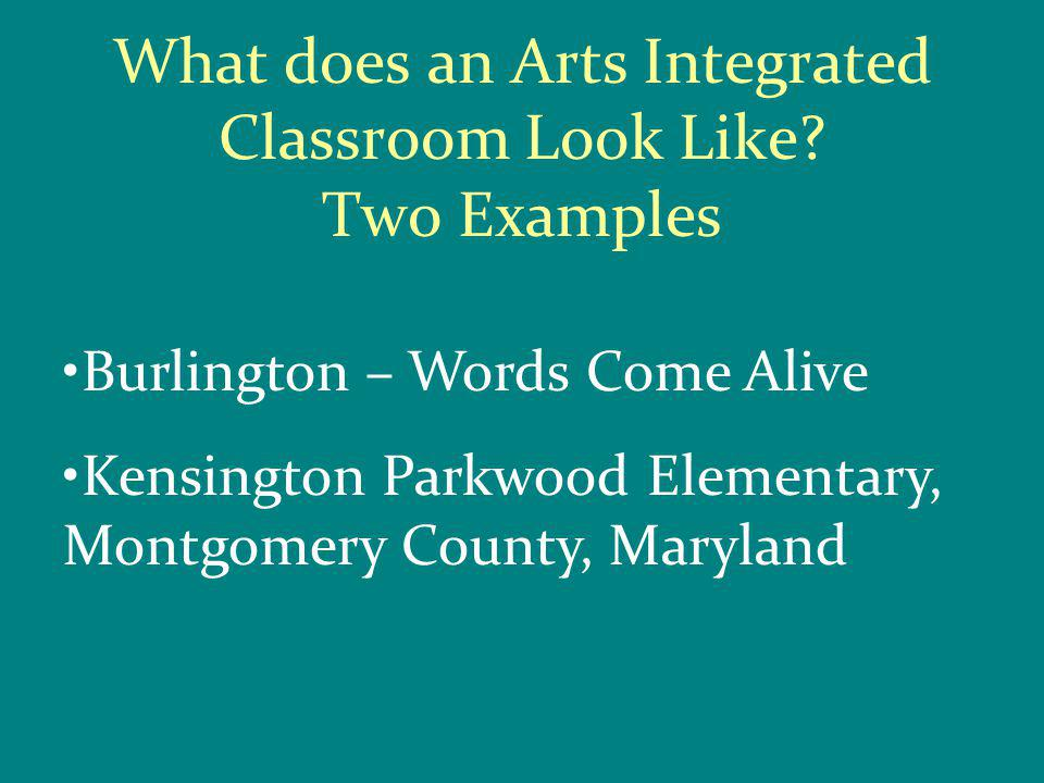 What does an Arts Integrated Classroom Look Like? Two Examples Burlington – Words Come Alive Kensington Parkwood Elementary, Montgomery County, Maryla