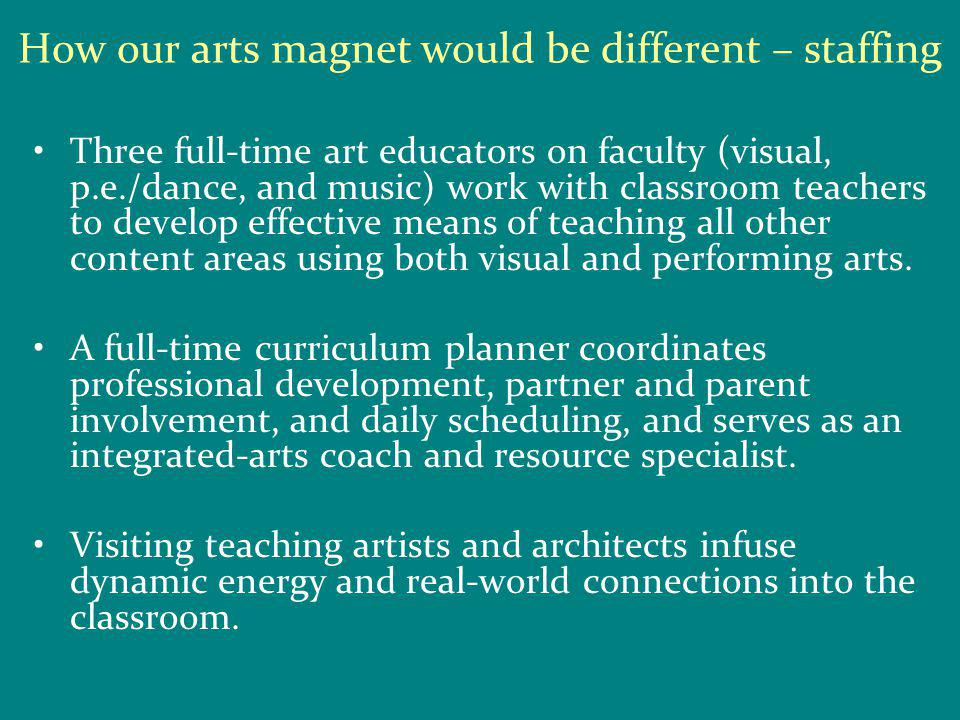 How our arts magnet would be different – staffing Three full-time art educators on faculty (visual, p.e./dance, and music) work with classroom teachers to develop effective means of teaching all other content areas using both visual and performing arts.