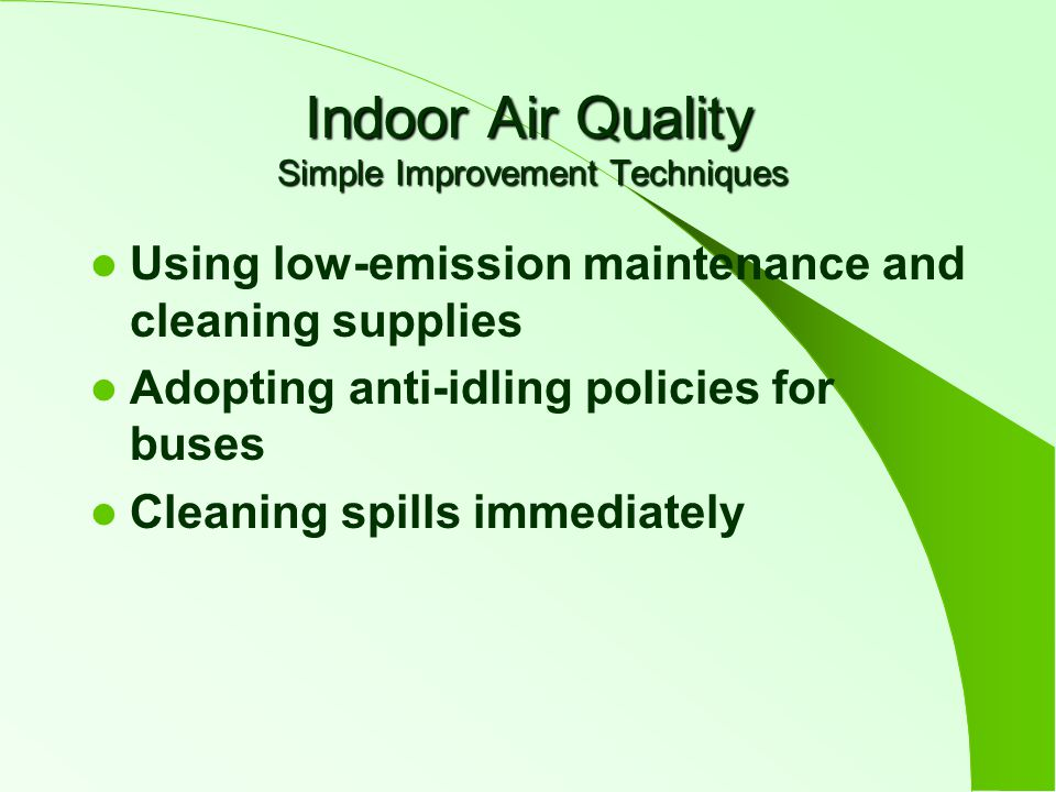 Indoor Air Quality Simple Improvement Techniques Using low-emission maintenance and cleaning supplies Adopting anti-idling policies for buses Cleaning spills immediately