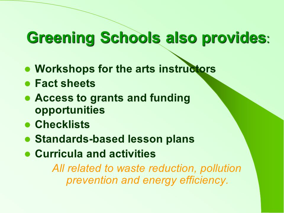 Greening Schools also provides : Workshops for the arts instructors Fact sheets Access to grants and funding opportunities Checklists Standards-based lesson plans Curricula and activities All related to waste reduction, pollution prevention and energy efficiency.