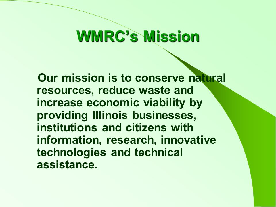 WMRC's Mission Our mission is to conserve natural resources, reduce waste and increase economic viability by providing Illinois businesses, institutions and citizens with information, research, innovative technologies and technical assistance.