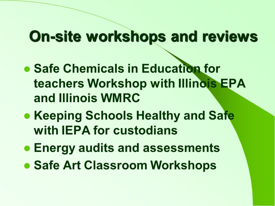 On-site workshops and reviews Safe Chemicals in Education for teachers Workshop with Illinois EPA and Illinois WMRC Keeping Schools Healthy and Safe with IEPA for custodians Energy audits and assessments Safe Art Classroom Workshops