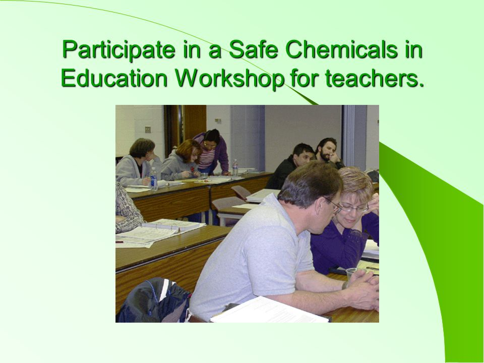 Participate in a Safe Chemicals in Education Workshop for teachers.