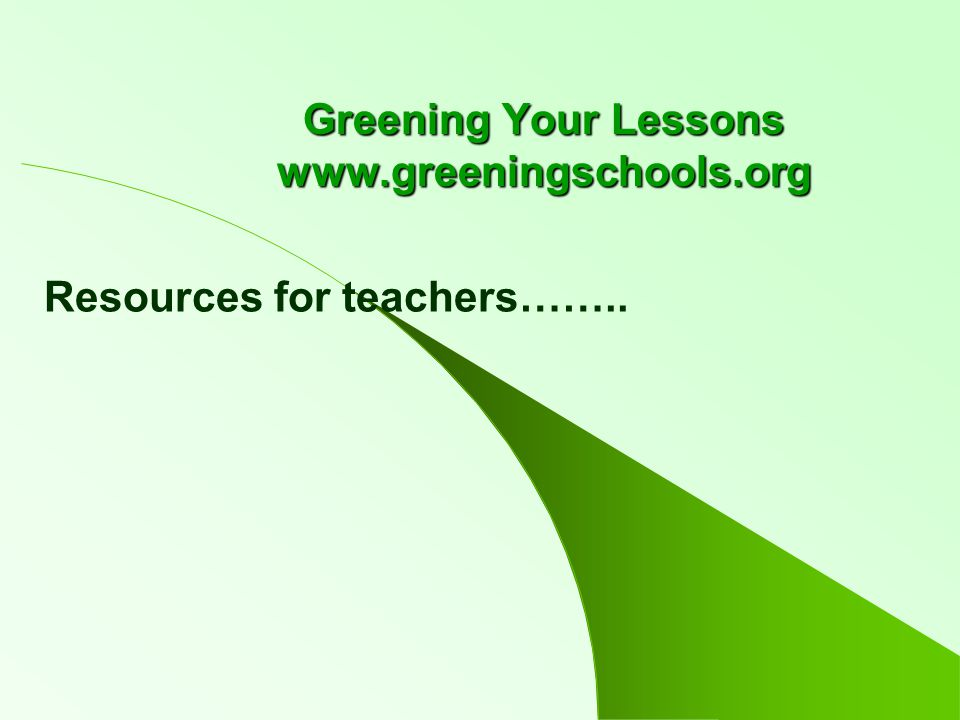 Greening Your Lessons www.greeningschools.org Resources for teachers……..