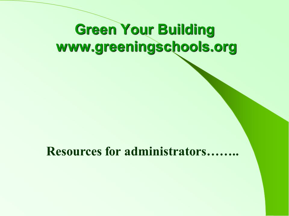 Green Your Building www.greeningschools.org Resources for administrators……..