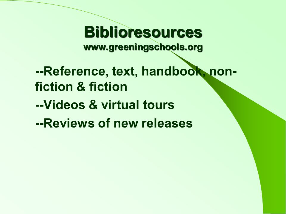 Biblioresources www.greeningschools.org --Reference, text, handbook, non- fiction & fiction --Videos & virtual tours --Reviews of new releases
