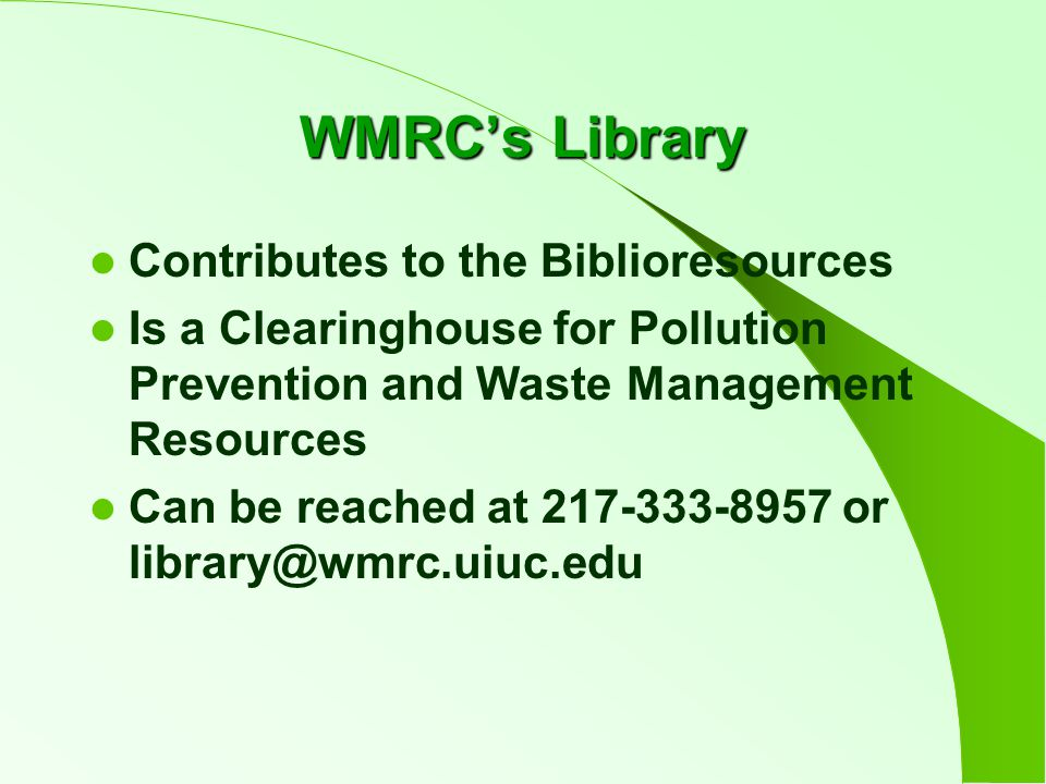 WMRC's Library Contributes to the Biblioresources Is a Clearinghouse for Pollution Prevention and Waste Management Resources Can be reached at 217-333-8957 or library@wmrc.uiuc.edu
