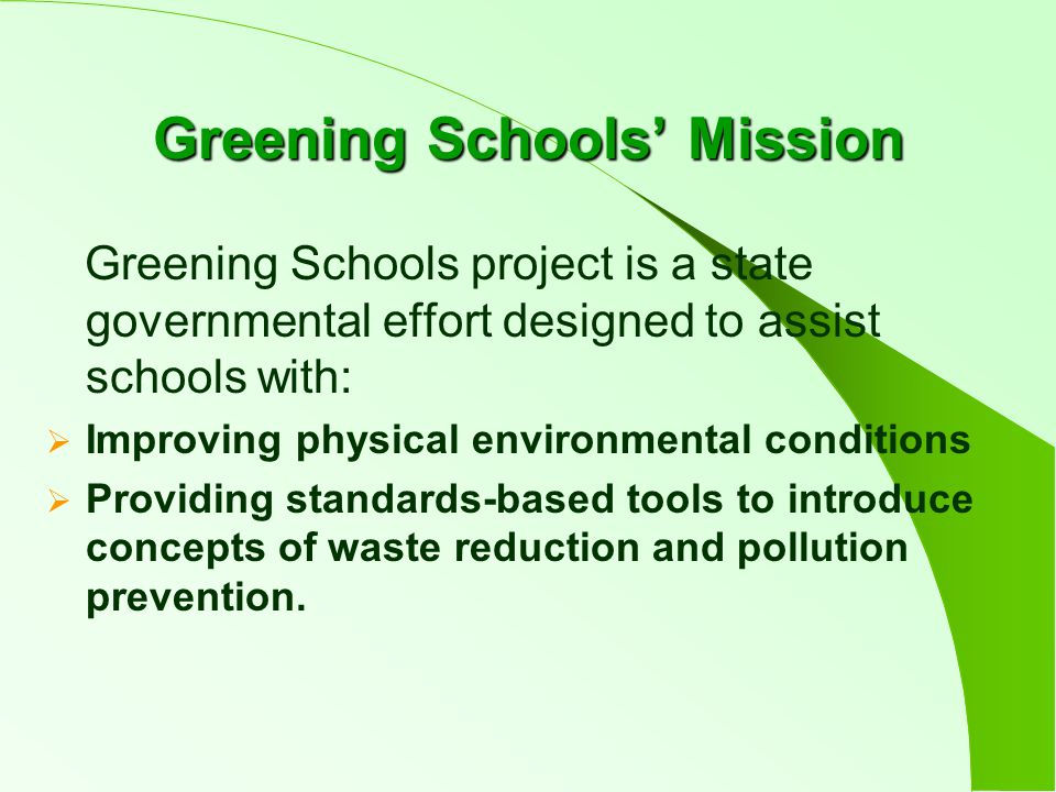 Greening Schools' Mission Greening Schools project is a state governmental effort designed to assist schools with:  Improving physical environmental conditions  Providing standards-based tools to introduce concepts of waste reduction and pollution prevention.
