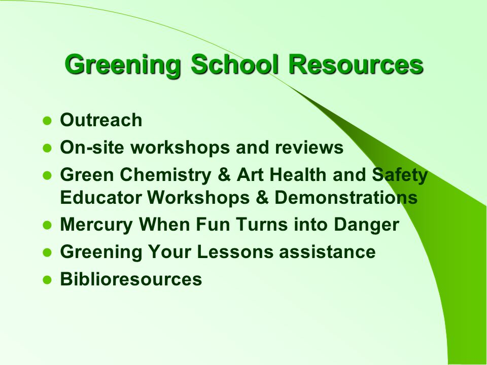Greening School Resources Outreach On-site workshops and reviews Green Chemistry & Art Health and Safety Educator Workshops & Demonstrations Mercury When Fun Turns into Danger Greening Your Lessons assistance Biblioresources