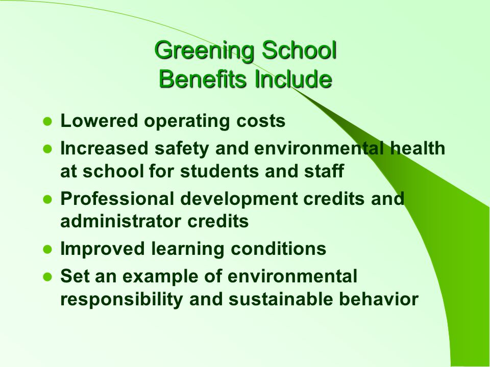 Greening School Benefits Include Lowered operating costs Increased safety and environmental health at school for students and staff Professional development credits and administrator credits Improved learning conditions Set an example of environmental responsibility and sustainable behavior