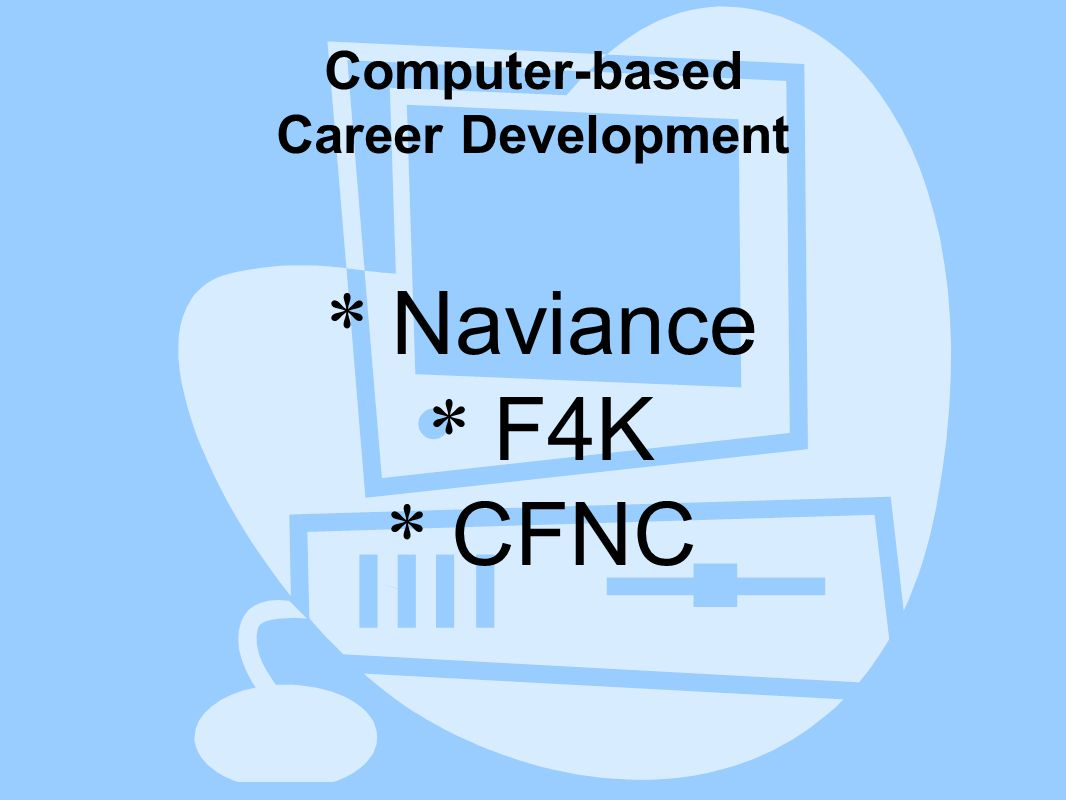 Computer-based Career Development * Naviance * F4K * CFNC