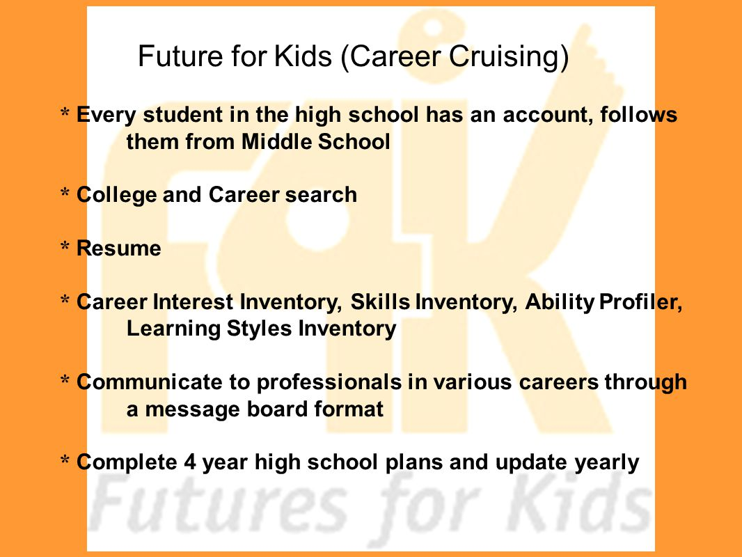 Future for Kids (Career Cruising) * Every student in the high school has an account, follows them from Middle School * College and Career search * Res