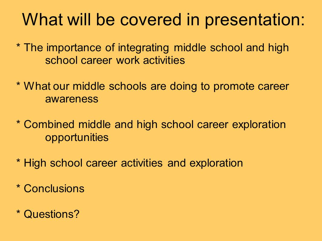 What will be covered in presentation: * The importance of integrating middle school and high school career work activities * What our middle schools a