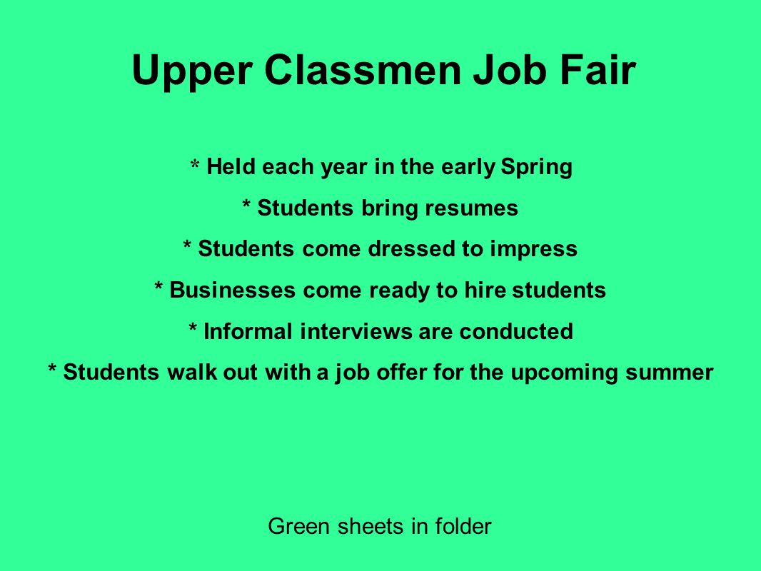 Upper Classmen Job Fair Green sheets in folder * Held each year in the early Spring * Students bring resumes * Students come dressed to impress * Busi