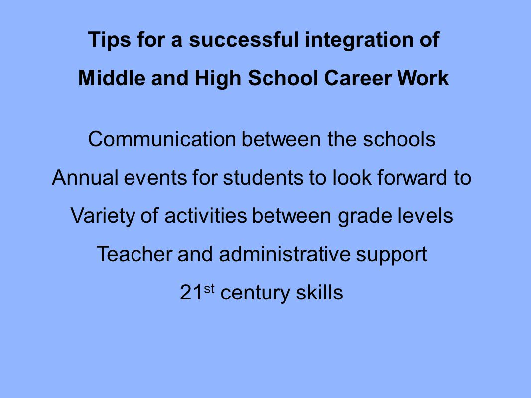 Tips for a successful integration of Middle and High School Career Work Communication between the schools Annual events for students to look forward t