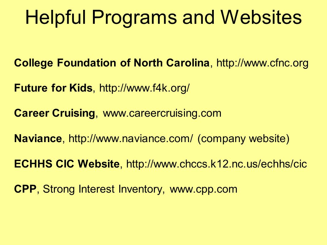 Helpful Programs and Websites College Foundation of North Carolina, http://www.cfnc.org Future for Kids, http://www.f4k.org/ Career Cruising, www.care