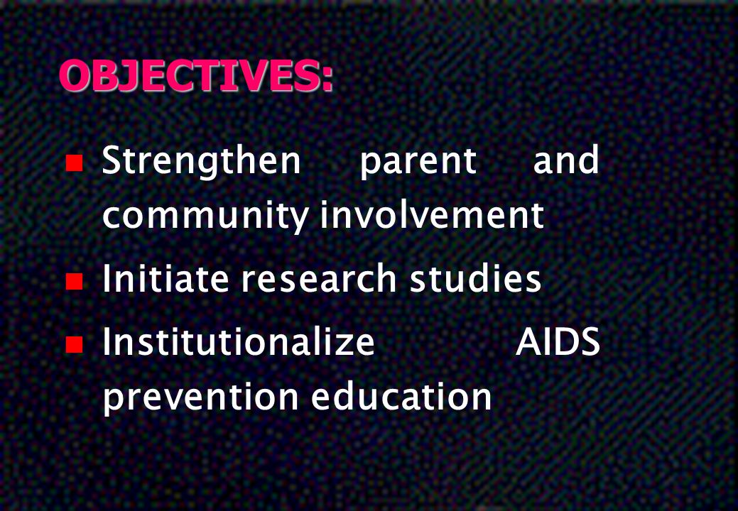 OBJECTIVES: n Strengthen parent and community involvement n Initiate research studies n Institutionalize AIDS prevention education