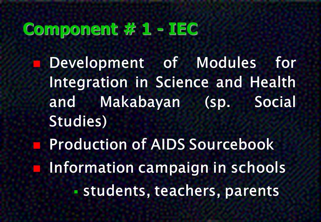 Component # 1 - IEC n Development of Modules for Integration in Science and Health and Makabayan (sp. Social Studies) n Production of AIDS Sourcebook