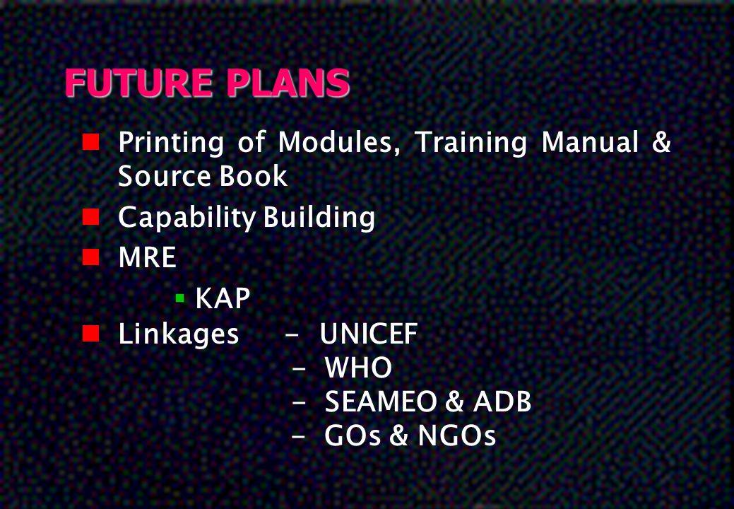 FUTURE PLANS nPnPrinting of Modules, Training Manual & Source Book nCnCapability Building nMnMRE KKAP nLnLinkages- UNICEF - WHO - SEAMEO & ADB - GOs