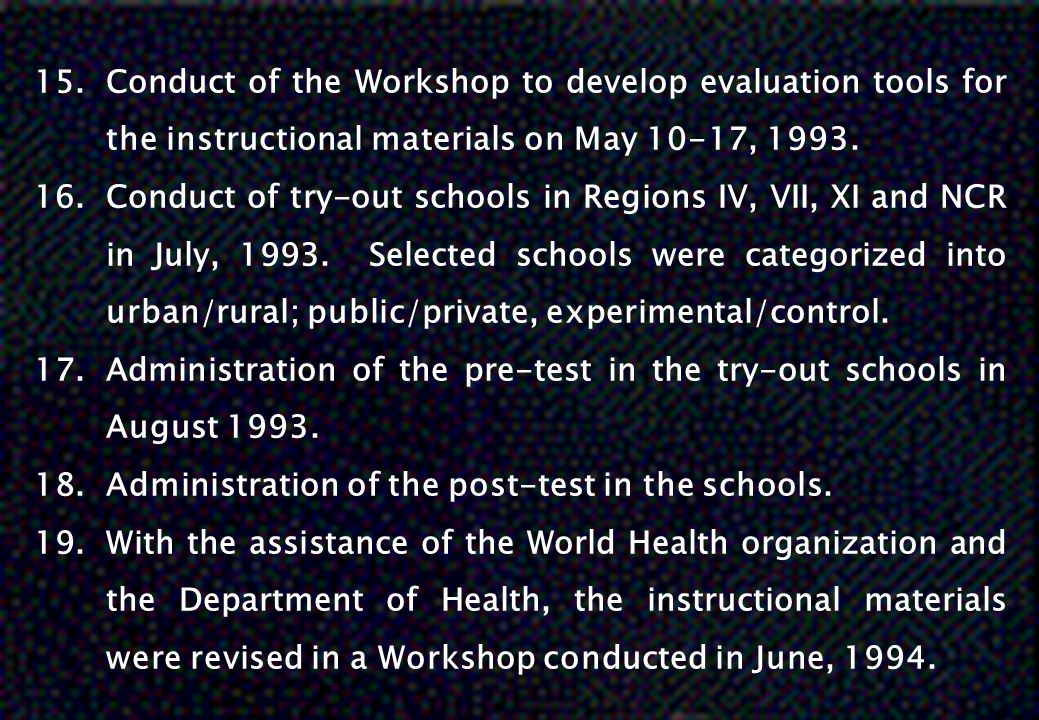 15.Conduct of the Workshop to develop evaluation tools for the instructional materials on May 10-17, 1993. 16.Conduct of try-out schools in Regions IV