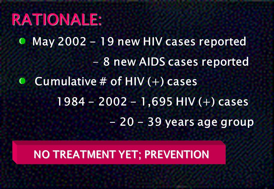 RATIONALE: May 2002 - 19 new HIV cases reported - 8 new AIDS cases reported Cumulative # of HIV (+) cases 1984 - 2002 - 1,695 HIV (+) cases - 20 - 39